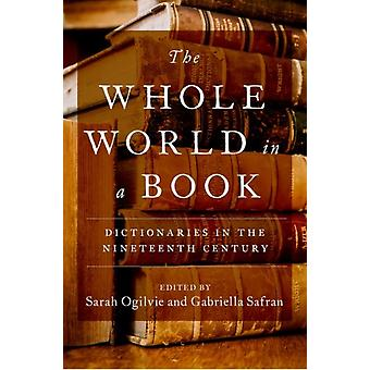 The Whole World in a Book  Dictionaries in the Nineteenth Century by Edited by Sarah Ogilvie & Edited by Gabriella Safran