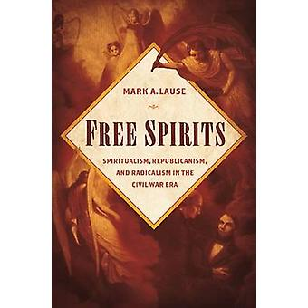 Free Spirits  Spiritualism Republicanism and Radicalism in the Civil War Era by Mark A Lause