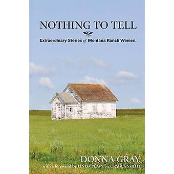 Nothing to Tell Extraordinary Stories of Montana Ranch Women by Gray & Donna