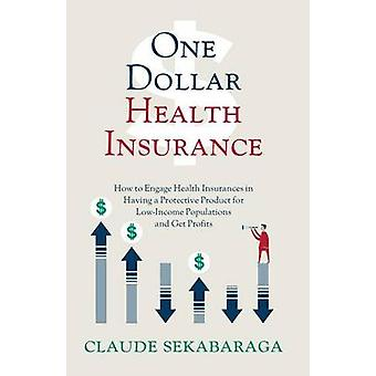 One Dollar Health Insurance How to Engage Health Insurances in Having a Protective Product for LowIncome Populations and Get Profits by Sekabaraga & Claude