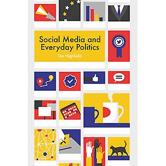 Social Media and Everyday Politics by Highfield & Tim