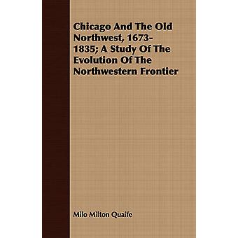 Chicago And The Old Northwest 16731835 A Study Of The Evolution Of The Northwestern Frontier by Quaife & Milo Milton
