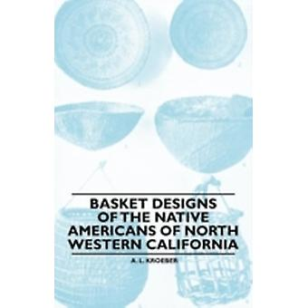 Basket Designs Of The Native Americans Of North Western California by Kroeber & A. L.
