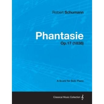 Phantasie  A Score for Solo Piano Op.17 1838 by Schumann & Robert