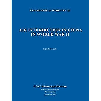 Air Interdiction in China in World War II US Air Forces Historical Studies No. 132 by Taylor & Joe G.