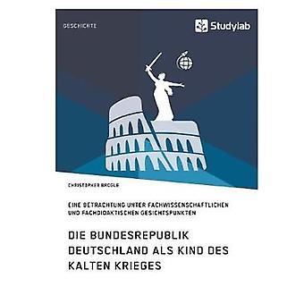 Die Bundesrepublik Deutschland als Kind des Kalten KriegesEine Betrachtung unter fachwissenschaftlichen und fachdidaktischen Gesichtspunkten by Brogle & Christopher