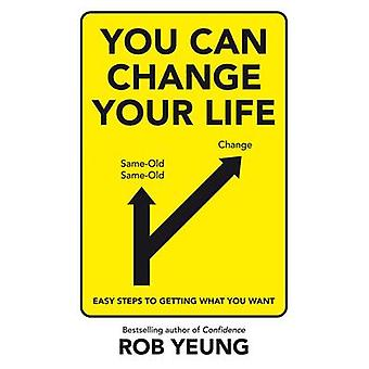 You Can Change Your Life Easy steps to getting what you want by Yeung & Rob