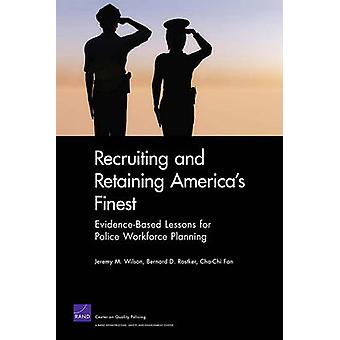Recruiting and Retaining Americas Finest  EvidenceBased Lessons for Police Workforce Planning by Jeremy M Wilson & Bernard D Rostker & Cha Chi Fan