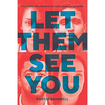Let Them See You - The Guide for Leveraging Your Diversity at Work by