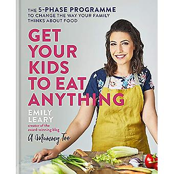 Get Your Kids to Eat Anything - The 5-phase programme to change the wa