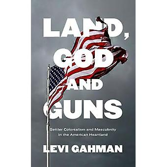 Land - God - and Guns - Settler Colonialism and Masculinity  in the Am