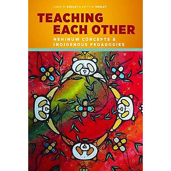 Teaching Each Other  Nehinuw Concepts and Indigenous Pedagogies by Linda M Goulet & Keith N Goulet