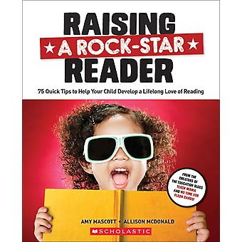 Raising a RockStar Reader  75 Quick Tips for Helping Your Child Develop a Lifelong Love for Reading by Allison Mcdonald & Amy Mascott