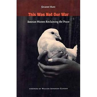 This Was Not Our War  Bosnian Women Reclaiming the Peace by Swanee Hunt