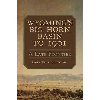 Wyoming's Big Horn Basin - A Late Frontier by Lawrence M Woods - 97808