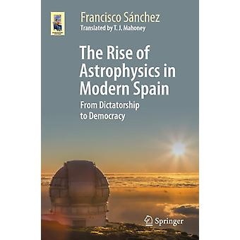 The Rise of Astrophysics in Modern Spain  From Dictatorship to Democracy by Francisco S nchez & Translated by T J Mahoney