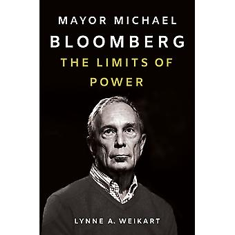 Mayor Michael Bloomberg  The Limits of Power by Lynne A Weikart