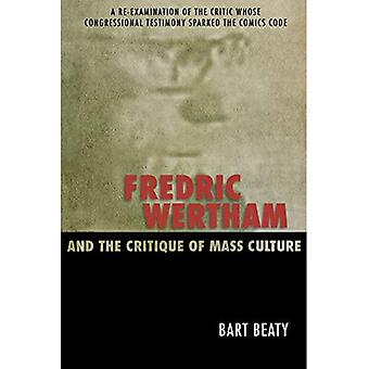 Fredric Wertham and the Critique of Mass Culture: A Re-Examination of the Critic Whose Congressional Testimony Sparked the Comics Code