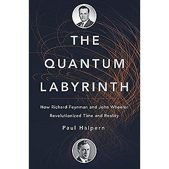 The Quantum Labyrinth - How Richard Feynman and John Wheeler Revolutio
