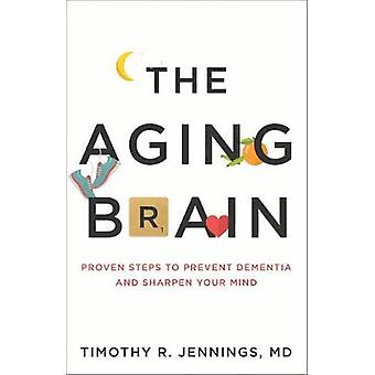 The Aging Brain - Proven Steps to Prevent Dementia and Sharpen Your Mi