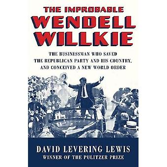 The Improbable Wendell Willkie - The Businessman Who Saved the Republi