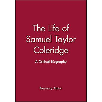 The Life of Samuel Taylor Coleridge A Critical Biography by Ashton & Rosemary