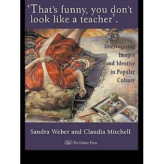 Thats Funny You Dont Look Like a Teacher Interrogating Images Identity and Popular Culture by Weber & Sandra