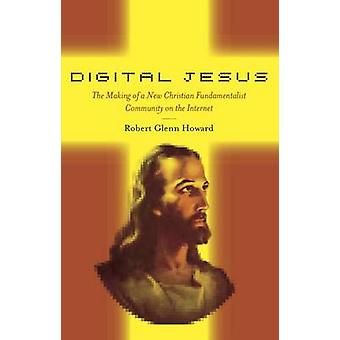 Digital Jesus The Making of a New Christian Fundamentalist Community on the Internet by Howard & Robert Glenn