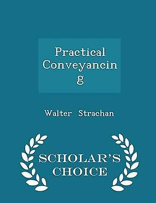 Practical Conveyancing  Scholars Choice Edition by Strachan & Walter
