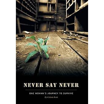 Never Say Never One Womans Journey To Survive by Roth & Celeste