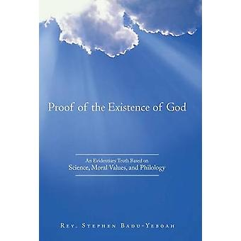 Proof of the Existence of God An Evidentiary Truth Based on Science Moral Values and Philology by BaduYeboah & Rev. Stephen
