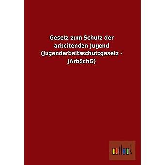 Gesetz Zum Schutz Der Arbeitenden Jugend Jugendarbeitsschutzgesetz Jarbschg Ohne autor