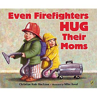 Even Firefighters Hug Their Moms by Christine Kole MacLean - Mike Ree