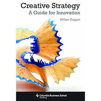 Creative Strategy - A Guide for Innovation by William Duggan - 9780231