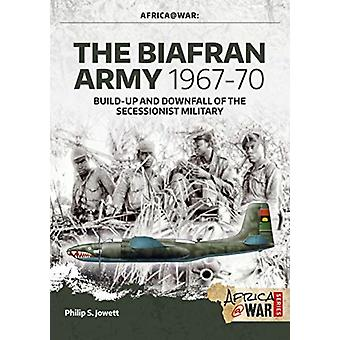 The Biafran Army 196770  BuildUp and Downfall of the Secessionist Military by Philip Jowett