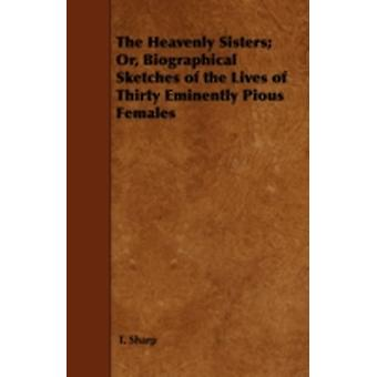 The Heavenly Sisters Or Biographical Sketches of the Lives of Thirty Eminently Pious Females by Sharp &  T.