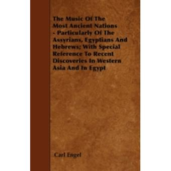 The Music Of The Most Ancient Nations  Particularly Of The Assyrians Egyptians And Hebrews With Special Reference To Recent Discoveries In Western Asia And In Egypt by Engel & Carl