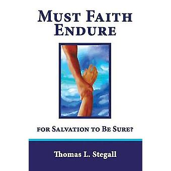 Must Faith Endure for Salvation to Be Sure A Biblical Study of the Perseverance Versus Preservation of the Saints by Stegall & Thomas L.
