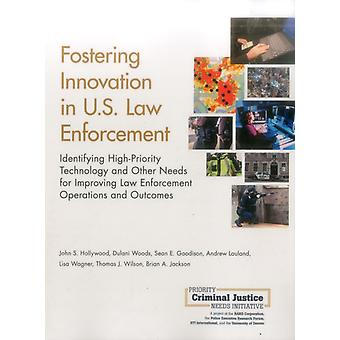 Fostering Innovation in U.S. Law Enforcement  Identifying HighPriority Technology and Other Needs for Improving Law Enforcement Operations and Outcomes by John S Hollywood