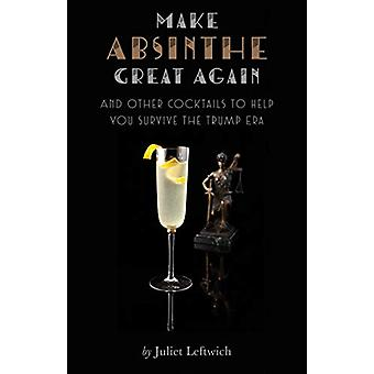 Make Absinthe Great Again and Other Cocktails to Help You Survive the