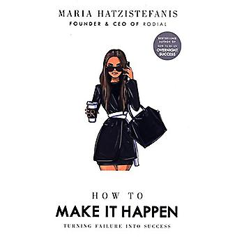 How to Make it Happen - Turning Failure into Success by Maria Hatziste