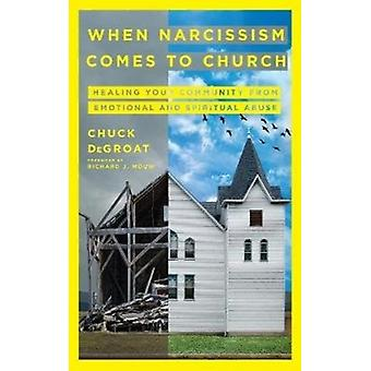 When Narcissism Comes to Church  Healing Your Community From Emotional and Spiritual Abuse by Chuck Degroat & Foreword by Richard J Mouw