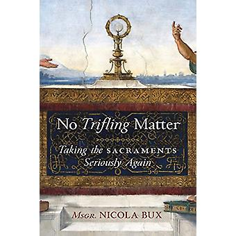 No Trifling Matter - Taking the Sacraments Seriously Again by Msgr Nic