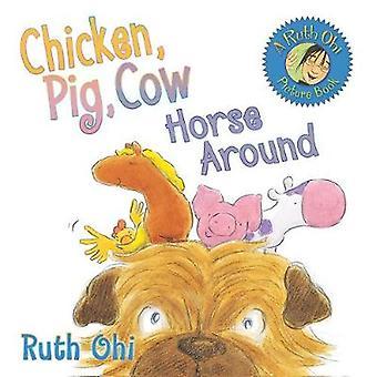 Chicken Pig Cow Horse Around by Ruth Ohi