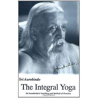 The Integral Yoga: Sri Aurobindo's Teaching & Method of Practice