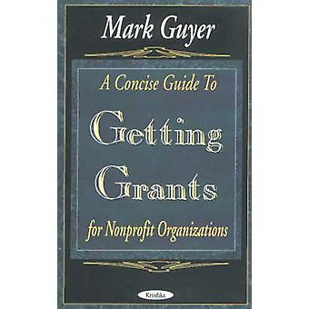A Concise Guide to Getting Grants for Nonprofit Organizations by Mark