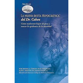 La Nueva Dieta Hipocratica del Doctor Cohen Como Realmente Bajar de Peso y Vencer La Epidemia de La Obesidad by Cohen & Irving A.