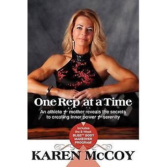 One Rep at a Time An Athlete and Mother Reveals the Secrets to Creating Inner Power and Serenity Includes the 8Week Blisstm Body Mak by McCoy & Karen