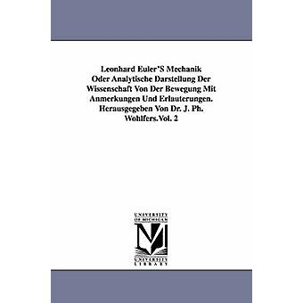Leonhard EulerS Mechanik Oder Analytische Darstellung Der Wissenschaft Von Der Bewegung Mit Anmerkungen Und Erluterungen. Herausgegeben Von Dr. J. Ph. Wohlfers.Vol. 2 by Euler & Leonhard