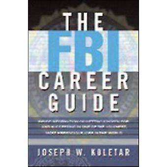 The FBI Career Guide Inside Information on Getting Chosen for and Succeeding in One of the Toughest Most Prestigious Jobs in the World by Koletar & Joseph